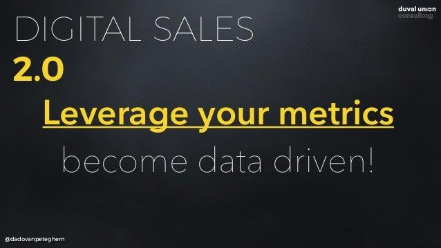 @dadovanpeteghem DIGITAL SALES 2.0 Leverage your metrics become data driven!