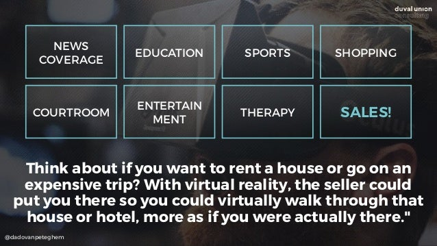 @dadovanpeteghem Think about if you want to rent a house or go on an expensive trip? With virtual reality, the seller coul...