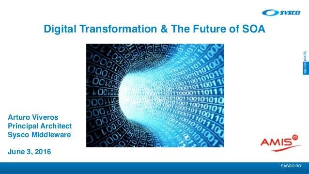 sysco.no Arturo Viveros Principal Architect Sysco Middleware June 3, 2016 Digital Transformation & The Future of SOA