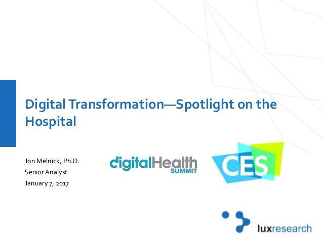 DigitalTransformation—Spotlight on the Hospital Jon Melnick, Ph.D. Senior Analyst January 7, 2017