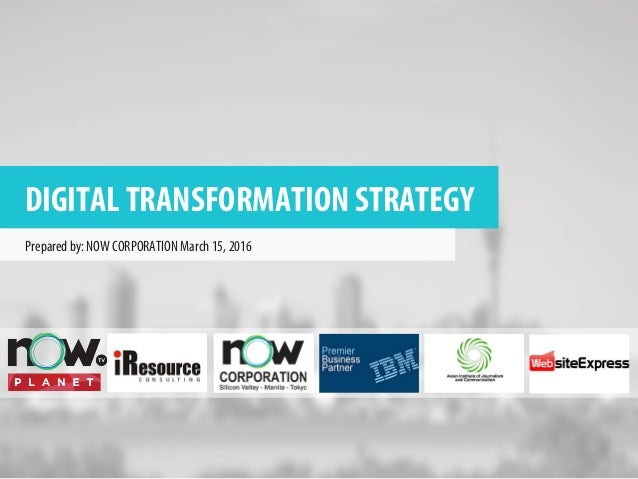 DIGITAL TRANSFORMATION STRATEGY Prepared by: NOW CORPORATION March 15, 2016