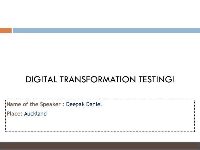 Name of the Speaker : Deepak Daniel Place: Auckland 1 DIGITAL TRANSFORMATION TESTING!