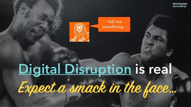 Expect a smack in the face… Digital Disruption is real Tell me something…
