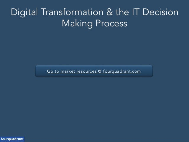 Go to market resources @ fourquadrant.com Digital Transformation & the IT Decision Making Process