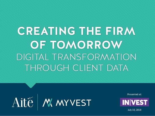 CREATING THE FIRM OF TOMORROW DIGITAL TRANSFORMATION THROUGH CLIENT DATA Presented at: July 10, 2018