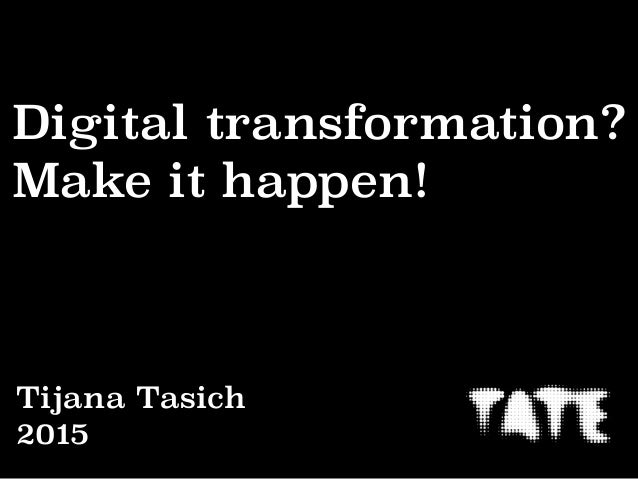 Digital transformation? Make it happen! Tijana Tasich 2015