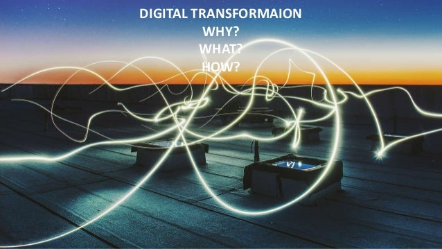 DIGITAL TRANSFORMAION WHY? WHAT? HOW?
