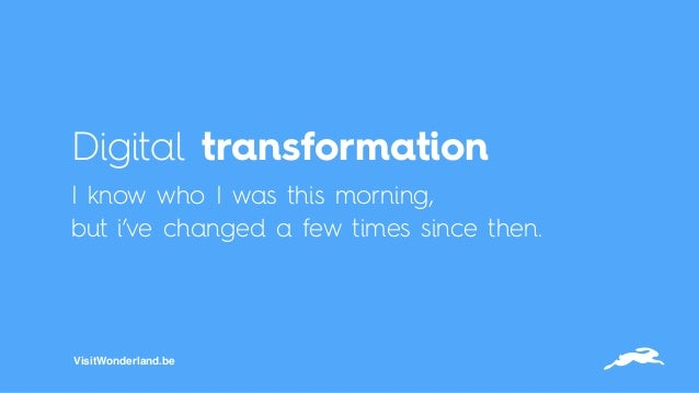 Digital transformation I know who I was this morning,  but i've changed a few times since then. VisitWonderland.be