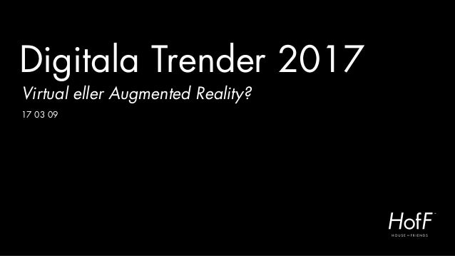 Digitala Trender 2017 Virtual eller Augmented Reality? 17 03 09