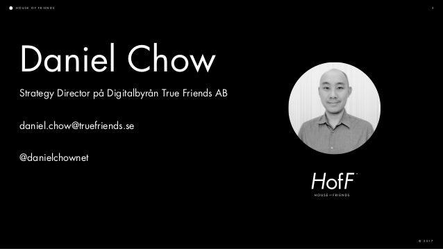 H O U S E O F F R I E N D S © 2 0 1 7 3 Daniel Chow Strategy Director på Digitalbyrån True Friends AB daniel.chow@truefrie...