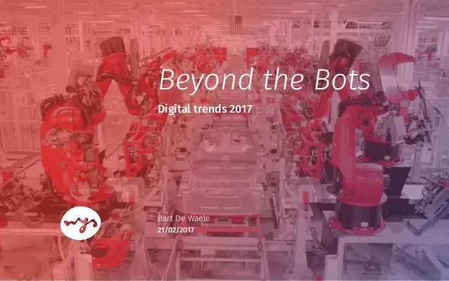 Digital trends 2017 Bart De Waele 21/02/2017 Beyond the Bots