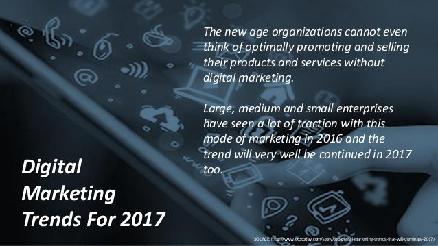 Digital Marketing Trends For 2017 The new age organizations cannot even think of optimally promoting and selling their pro...