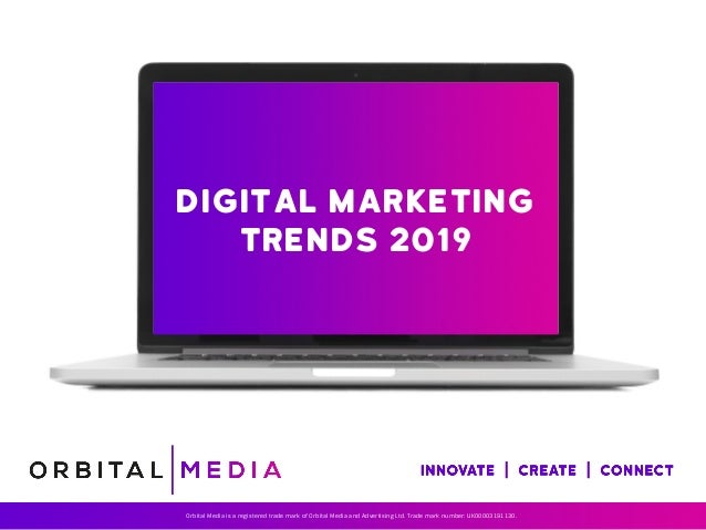 Digital marketing Trends 2019 Orbital Media is a registered trade mark of Orbital Media and Advertising Ltd. Trade mark nu...