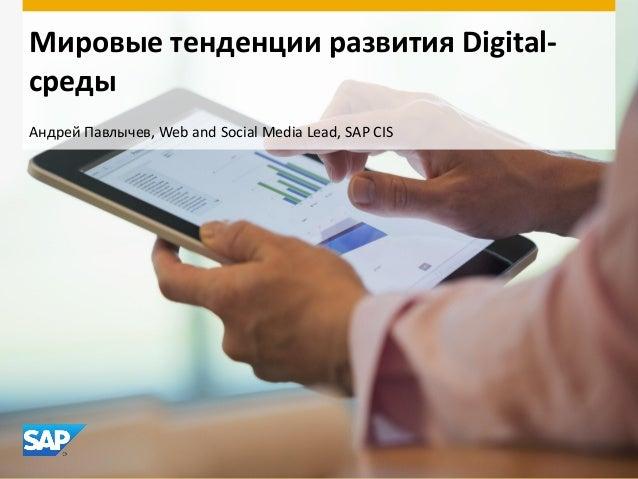 Мировые тенденции развития Digitalсреды Андрей Павлычев, Web and Social Media Lead, SAP CIS