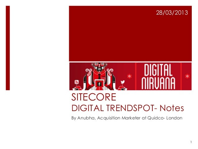 28/03/2013SITECOREDIGITAL TRENDSPOT- NotesBy Anubha, Acquisition Marketer at Quidco- London                               ...