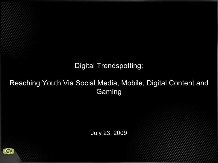 Digital Trendspotting: Reaching Youth Via Social Media, Mobile, Digital Content and Gaming July 23, 2009