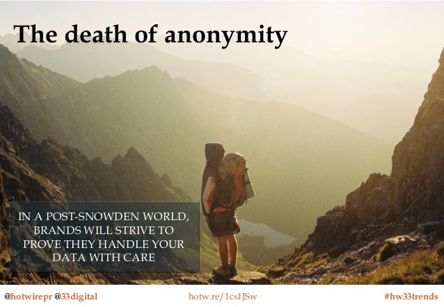 The death of anonymity  IN A POST-SNOWDEN WORLD, IN A POST-SNOWDEN WORLD, BRANDS WILL STRIVE TO BRANDS WILL STRIVE TO PROV...