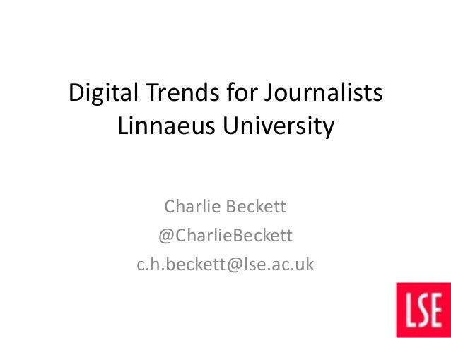 Digital Trends for Journalists Linnaeus University Charlie Beckett @CharlieBeckett c.h.beckett@lse.ac.uk