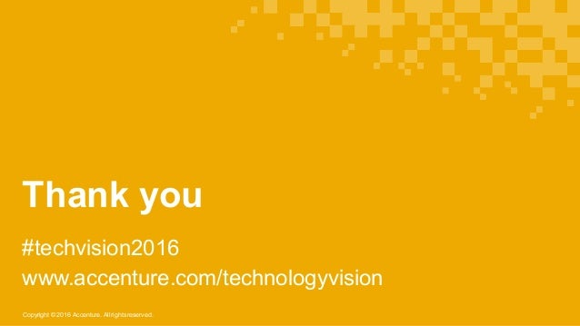 Copyright © 2016 Accenture. All rights reserved. Thank you #techvision2016 www.accenture.com/technologyvision