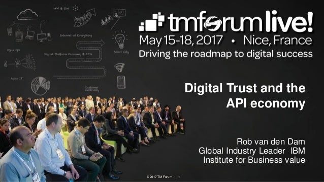 © 2017 TM Forum | 1 Digital Trust and the API economy Rob van den Dam Global Industry Leader IBM Institute for Business va...