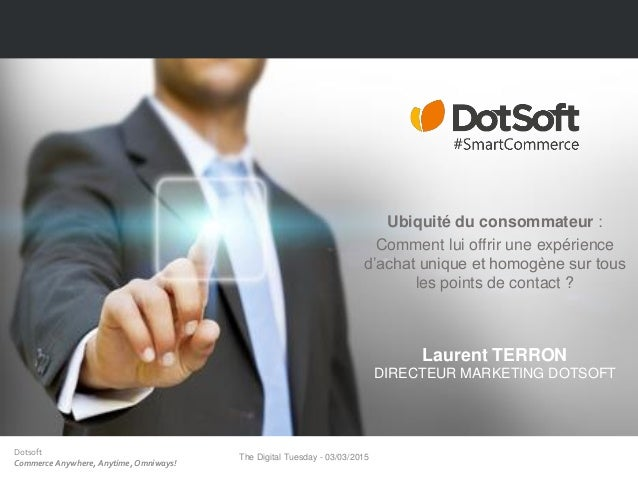 Dotsoft Commerce Anywhere, Anytime, Omniways! The Digital Tuesday - 03/03/2015 1 Ubiquité du consommateur : Comment lui of...