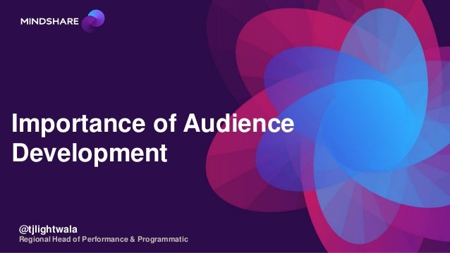 Importance of Audience Development @tjlightwala Regional Head of Performance & Programmatic