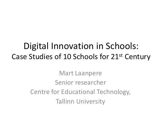 Digital Innovation in Schools: Case Studies of 10 Schools for 21st Century Mart Laanpere Senior researcher Centre for Educ...