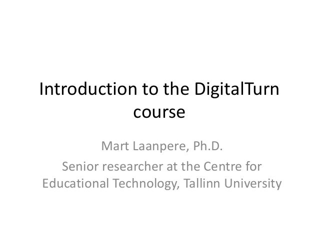 Introduction to the DigitalTurn course Mart Laanpere, Ph.D. Senior researcher at the Centre for Educational Technology, Ta...