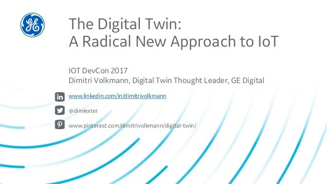 The Digital Twin: A Radical New Approach to IoT IOT DevCon 2017 Dimitri Volkmann, Digital Twin Thought Leader, GE Digital ...