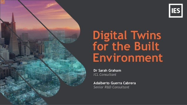 Digital Twins for the Built Environment Dr Sarah Graham ICL Consultant Adalberto Guerra Cabrera Senior R&D Consultant