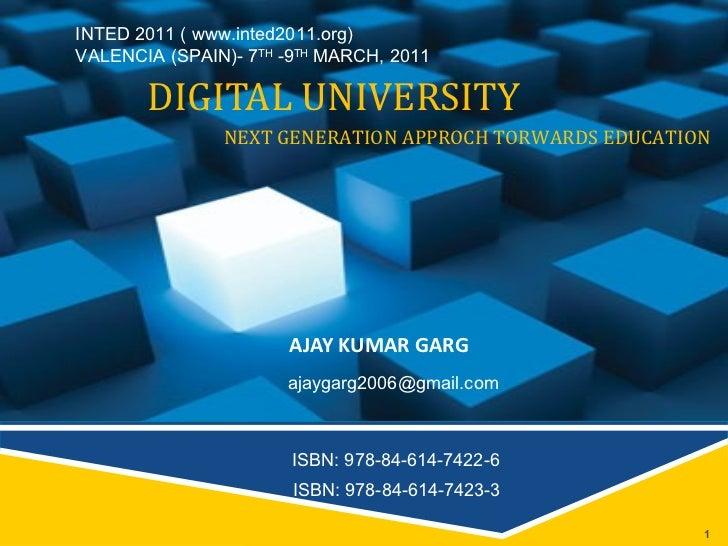 DIGITAL UNIVERSITY AJAY KUMAR GARG NEXT GENERATION APPROCH TORWARDS EDUCATION [email_address] ISBN: 978-84-614-7422-6 ISBN...