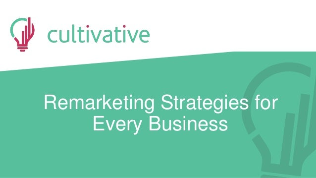 www.CultivativeMarketing.com @hoffman8www.golearnmarketing.com Remarketing Strategies for Every Business