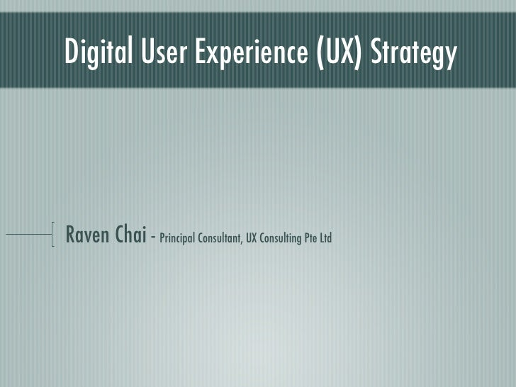 Digital User Experience (UX) Strategy     Raven Chai - Principal Consultant, UX Consulting Pte Ltd