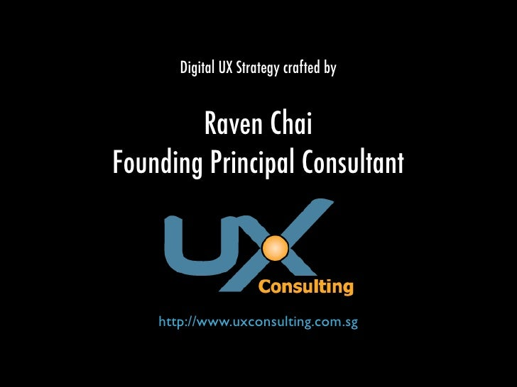 Digital UX Strategy crafted by           Raven Chai Founding Principal Consultant        http://www.uxconsulting.com.sg
