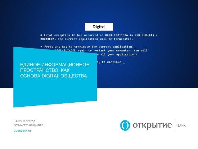 В жизни всегда есть место открытию openbank.ru ЕДИНОЕ ИНФОРМАЦИОННОЕ ПРОСТРАНСТВО, КАК ОСНОВА DIGITAL ОБЩЕСТВА Digital