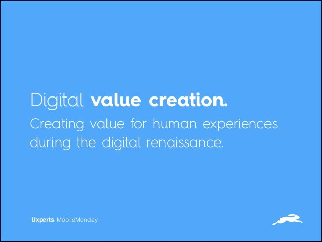 Digital value creation. Creating value for human experiences during the digital renaissance. Uxperts MobileMonday