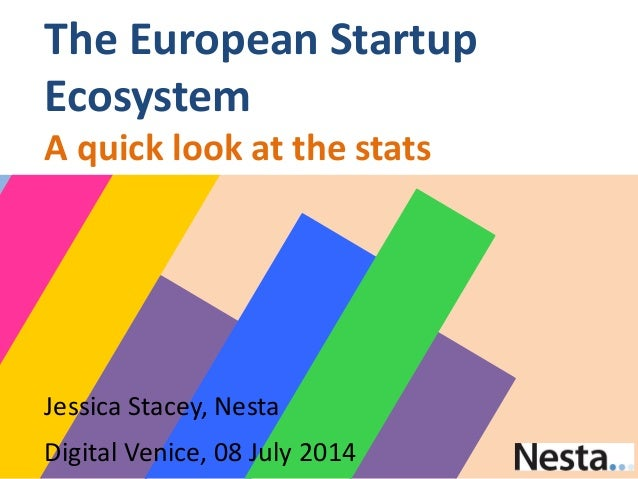 Jessica Stacey, Nesta Digital Venice, 08 July 2014 The European Startup Ecosystem A quick look at the stats