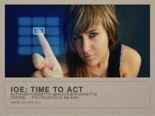 IOE: TIME TO ACTALFONSO FUGGETTA (@ALFONSOFUGGETTA) CEFRIEL – POLITECNICO DI MILANO VENICE, JULY 8TH, 2014