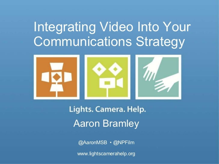 Integrating Video Into Your Communications Strategy  Aaron Bramley @AaronMSB  • @NPFilm www.lightscamerahelp.org