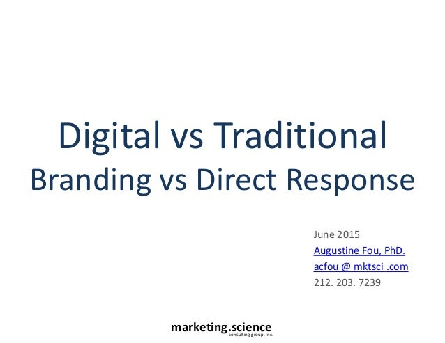 marketing.scienceconsulting group, inc. Digital vs Traditional Branding vs Direct Response June 2015 Augustine Fou, PhD. a...
