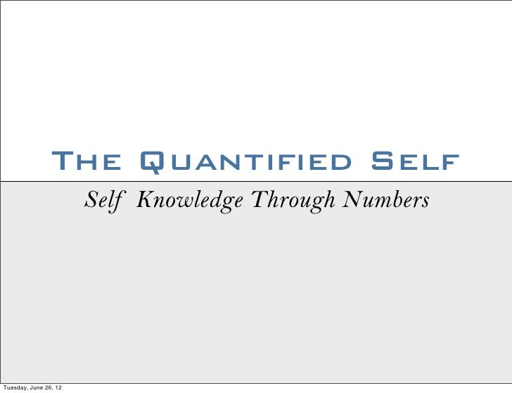 The Quantified Self                       Self Knowledge Through NumbersTuesday, June 26, 12