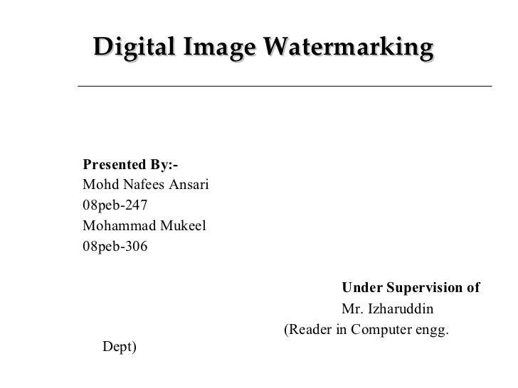 Digital Image Watermarking <ul><li>Presented By:- </li></ul><ul><li>Mohd Nafees Ansari </li></ul><ul><li>08peb-247 </li></...