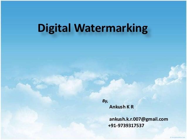 Digital Watermarking           By,                 Ankush K R                 ankush.k.r.007@gmail.com                 +91...