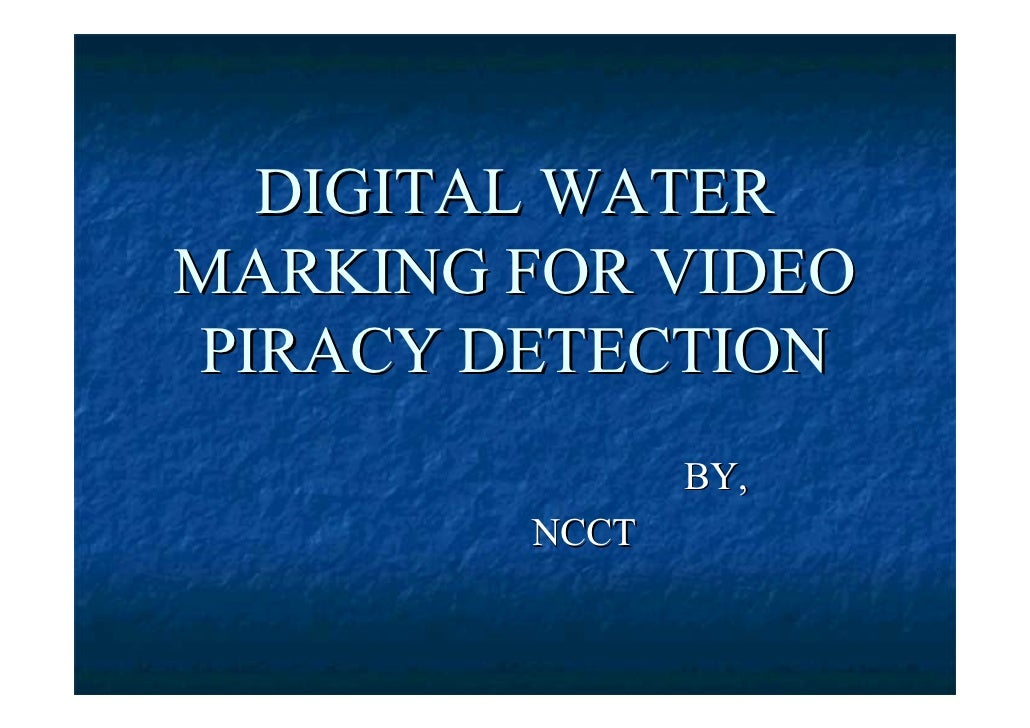 DIGITAL WATER MARKING FOR VIDEO PIRACY DETECTION                BY,         NCCT