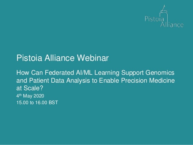 Pistoia Alliance Webinar How Can Federated AI/ML Learning Support Genomics and Patient Data Analysis to Enable Precision M...