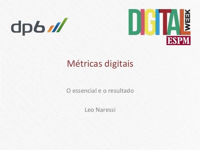 Métricas)digitais) O)essencial)e)o)resultado) ) Leo)Naressi)