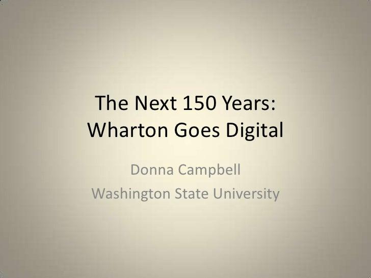 The Next 150 Years:Wharton Goes Digital    Donna CampbellWashington State University