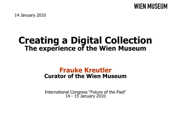 14 January 2010       Creating a Digital Collection     The experience of the Wien Museum                        Frauke Kr...