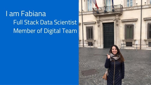 I am Fabiana Full Stack Data Scientist Member of Digital Team