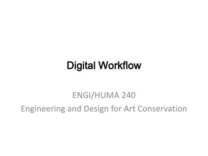 Digital Workflow<br />ENGI/HUMA 240<br />Engineering and Design for Art Conservation<br />